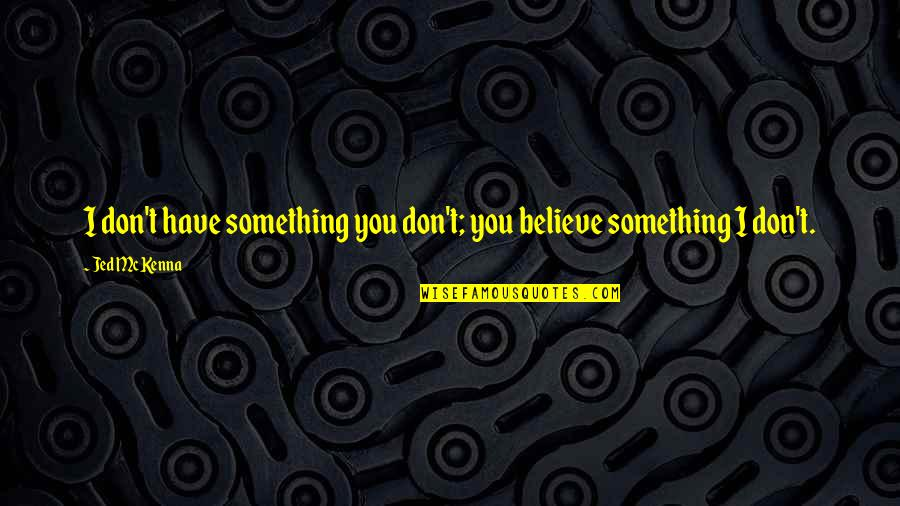 Jed's Quotes By Jed McKenna: I don't have something you don't; you believe