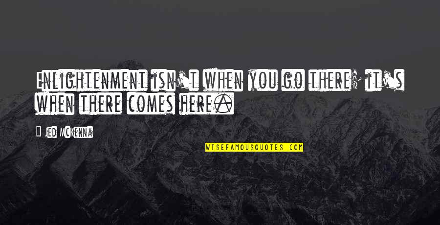 Jed's Quotes By Jed McKenna: Enlightenment isn't when you go there; it's when
