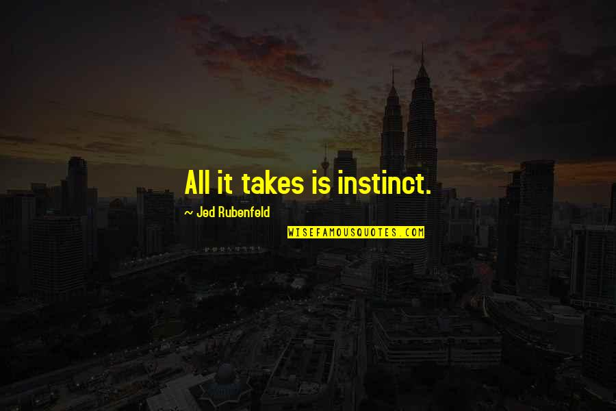 Jed's Quotes By Jed Rubenfeld: All it takes is instinct.