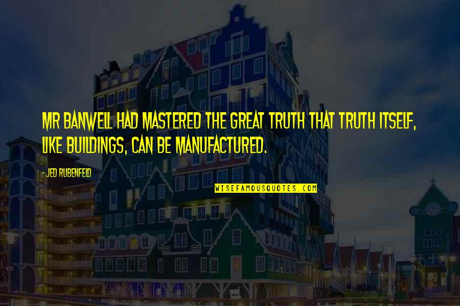Jed's Quotes By Jed Rubenfeld: Mr Banwell had mastered the great truth that