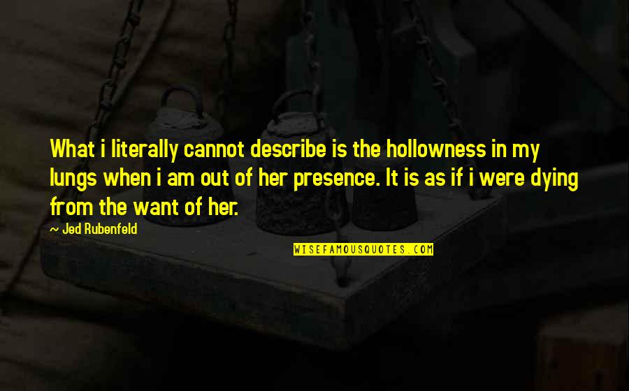 Jed's Quotes By Jed Rubenfeld: What i literally cannot describe is the hollowness