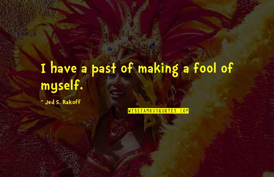 Jed's Quotes By Jed S. Rakoff: I have a past of making a fool