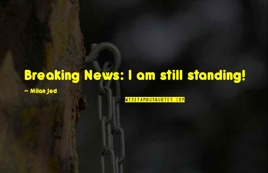 Jed's Quotes By Milan Jed: Breaking News: I am still standing!