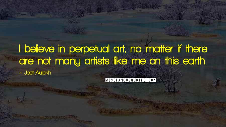 Jeet Aulakh quotes: I believe in perpetual art, no matter if there are not many artists like me on this earth.