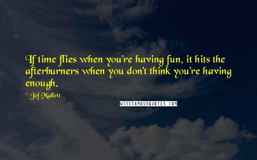 Jef Mallett quotes: If time flies when you're having fun, it hits the afterburners when you don't think you're having enough.