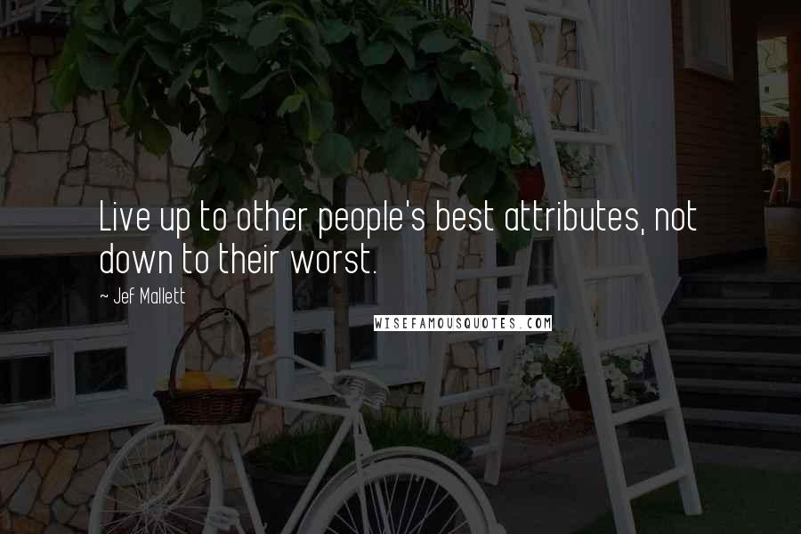 Jef Mallett quotes: Live up to other people's best attributes, not down to their worst.