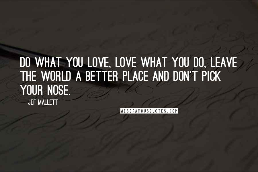 Jef Mallett quotes: Do what you love, love what you do, leave the world a better place and don't pick your nose.