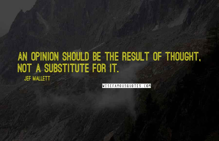 Jef Mallett quotes: An opinion should be the result of thought, not a substitute for it.
