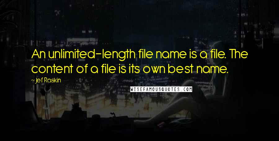 Jef Raskin quotes: An unlimited-length file name is a file. The content of a file is its own best name.