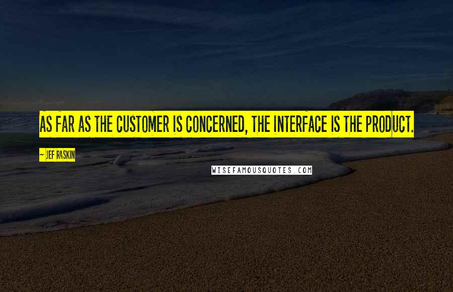 Jef Raskin quotes: As far as the customer is concerned, the interface is the product.