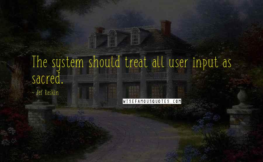 Jef Raskin quotes: The system should treat all user input as sacred.