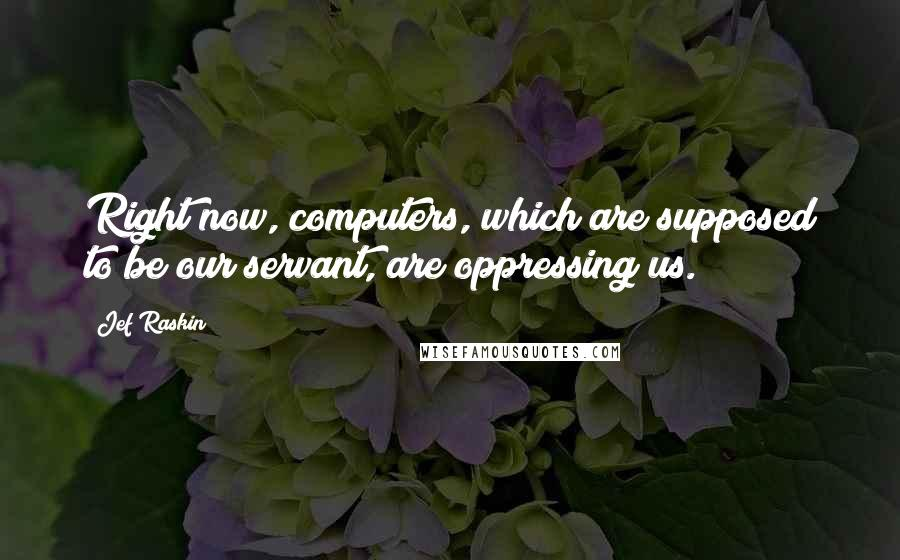 Jef Raskin quotes: Right now, computers, which are supposed to be our servant, are oppressing us.