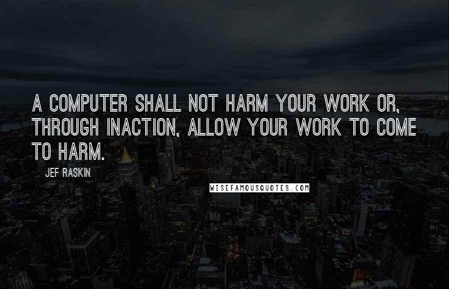Jef Raskin quotes: A computer shall not harm your work or, through inaction, allow your work to come to harm.