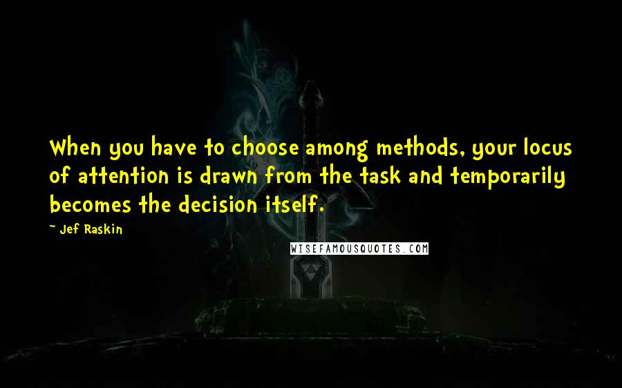 Jef Raskin quotes: When you have to choose among methods, your locus of attention is drawn from the task and temporarily becomes the decision itself.