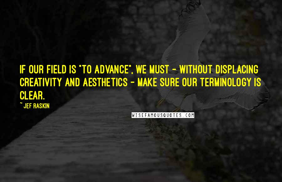 """Jef Raskin quotes: If our field is """"to advance"""", we must - without displacing creativity and aesthetics - make sure our terminology is clear."""