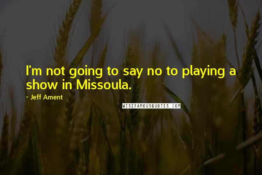 Jeff Ament quotes: I'm not going to say no to playing a show in Missoula.