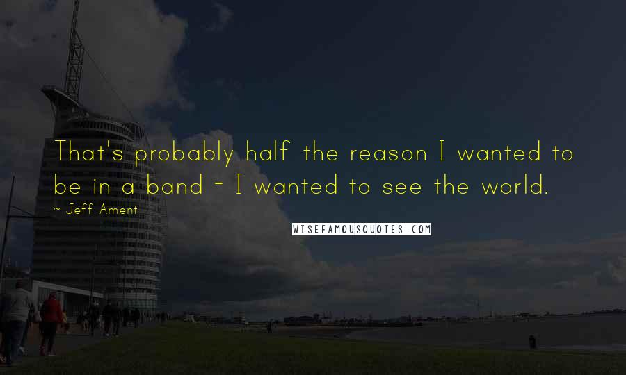 Jeff Ament quotes: That's probably half the reason I wanted to be in a band - I wanted to see the world.
