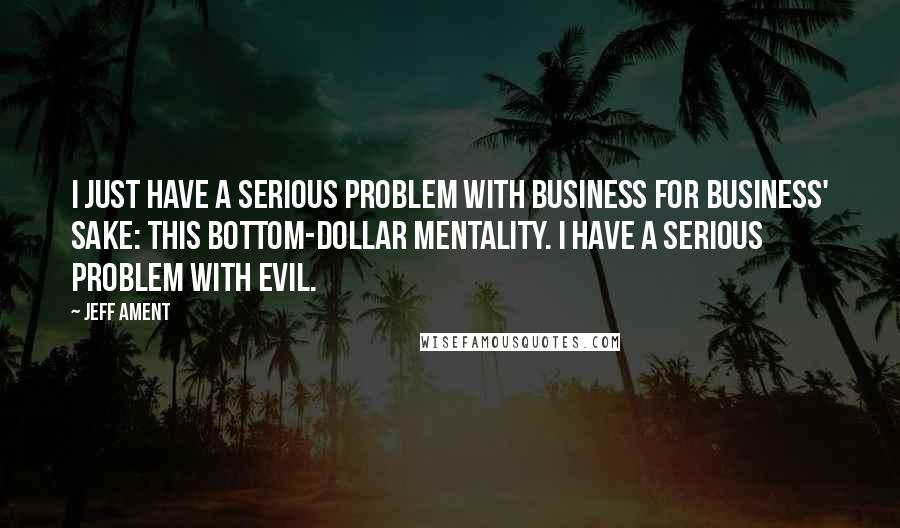 Jeff Ament quotes: I just have a serious problem with business for business' sake: this bottom-dollar mentality. I have a serious problem with evil.