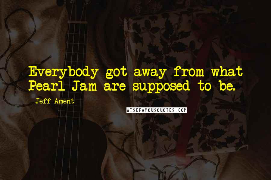 Jeff Ament quotes: Everybody got away from what Pearl Jam are supposed to be.