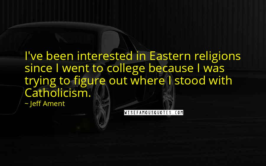 Jeff Ament quotes: I've been interested in Eastern religions since I went to college because I was trying to figure out where I stood with Catholicism.