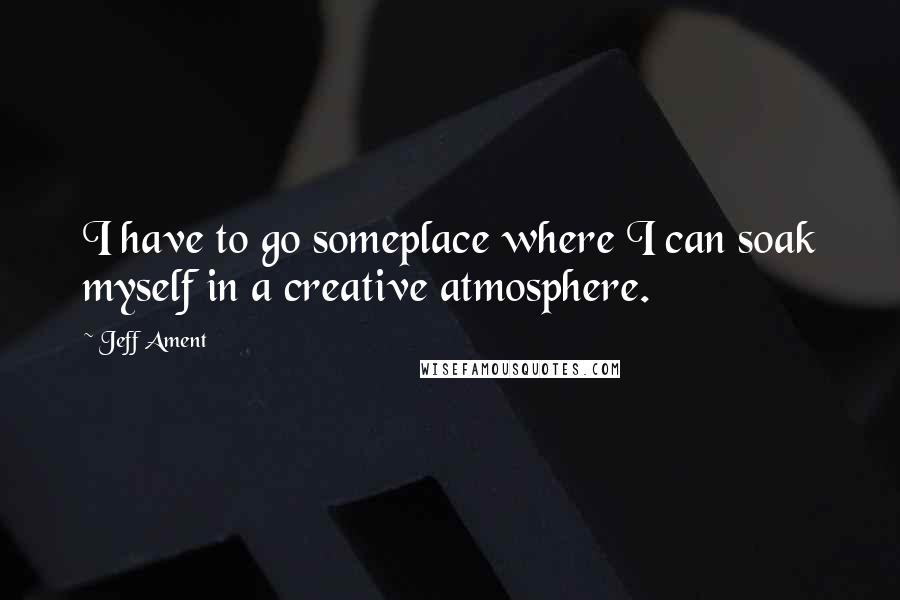 Jeff Ament quotes: I have to go someplace where I can soak myself in a creative atmosphere.
