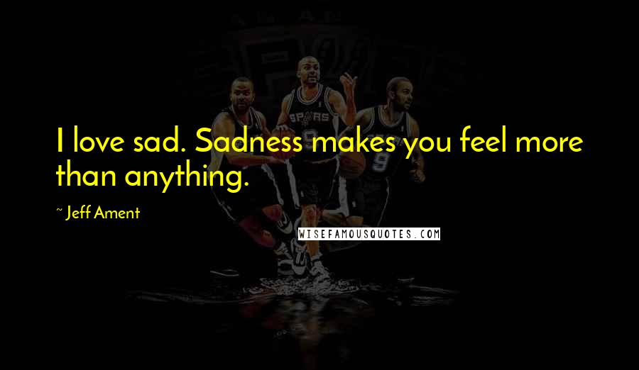 Jeff Ament quotes: I love sad. Sadness makes you feel more than anything.