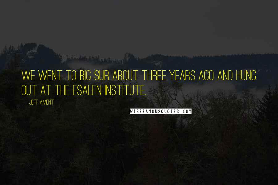 Jeff Ament quotes: We went to Big Sur about three years ago and hung out at the Esalen Institute.