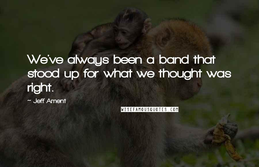 Jeff Ament quotes: We've always been a band that stood up for what we thought was right.