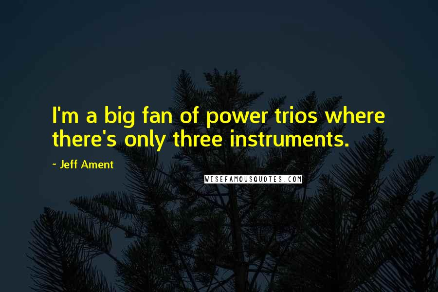 Jeff Ament quotes: I'm a big fan of power trios where there's only three instruments.