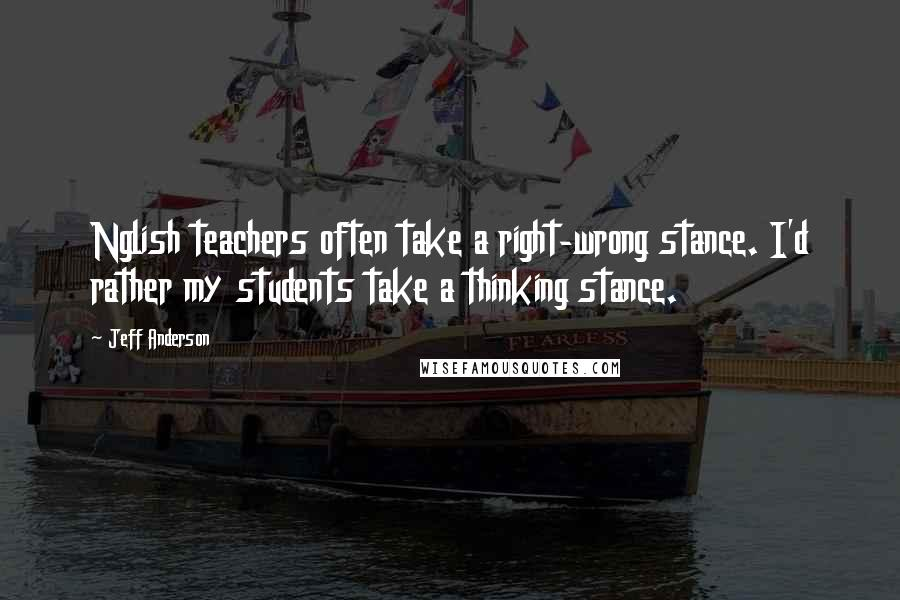 Jeff Anderson quotes: Nglish teachers often take a right-wrong stance. I'd rather my students take a thinking stance.