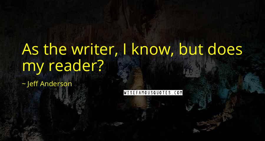 Jeff Anderson quotes: As the writer, I know, but does my reader?