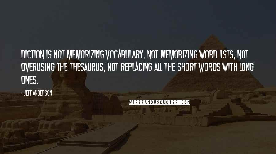 Jeff Anderson quotes: Diction is not memorizing vocabulary, not memorizing word lists, not overusing the thesaurus, not replacing all the short words with long ones.