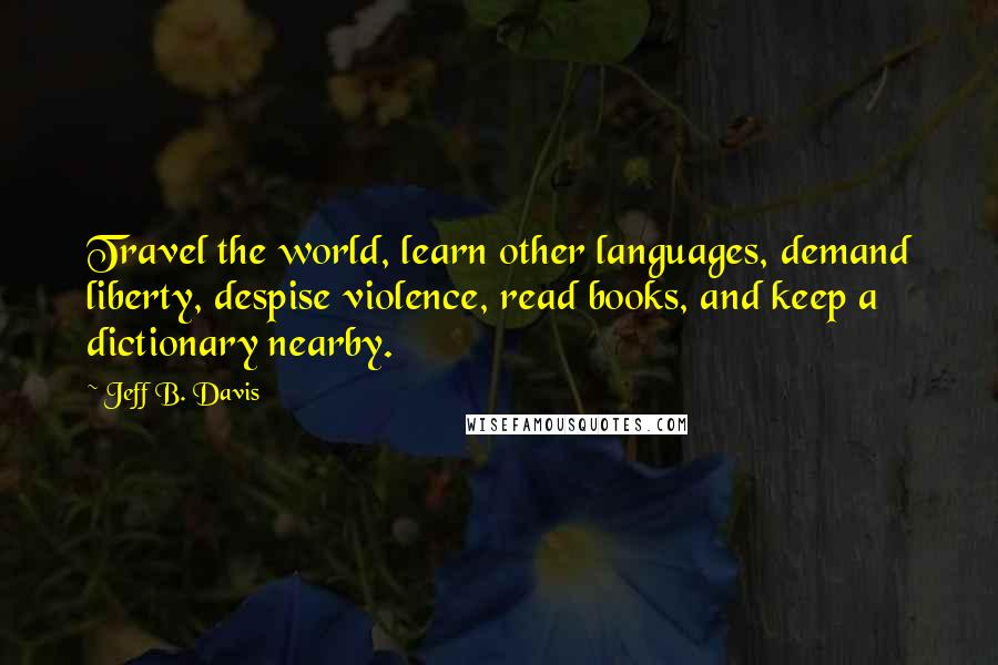 Jeff B. Davis quotes: Travel the world, learn other languages, demand liberty, despise violence, read books, and keep a dictionary nearby.