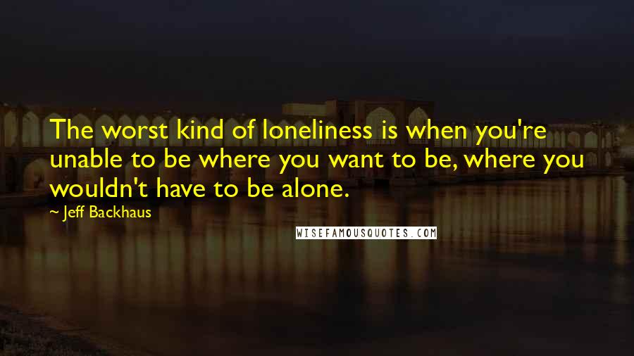 Jeff Backhaus quotes: The worst kind of loneliness is when you're unable to be where you want to be, where you wouldn't have to be alone.