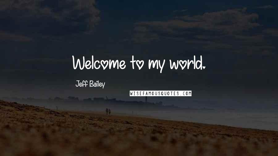 Jeff Bailey quotes: Welcome to my world.