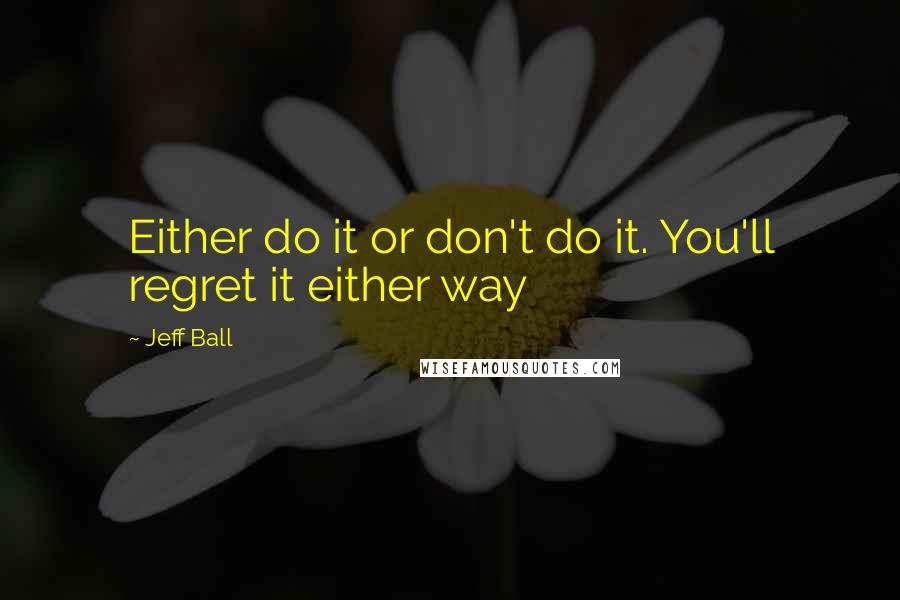 Jeff Ball quotes: Either do it or don't do it. You'll regret it either way