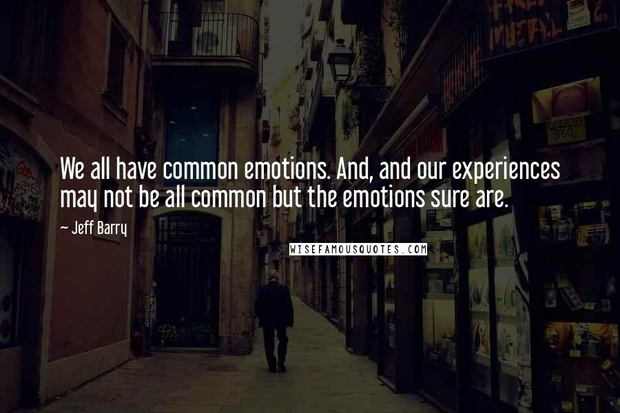 Jeff Barry quotes: We all have common emotions. And, and our experiences may not be all common but the emotions sure are.