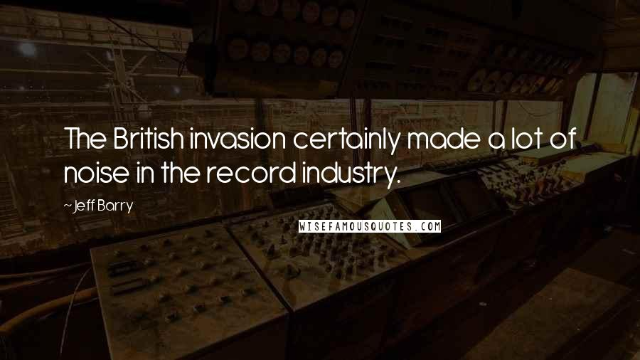 Jeff Barry quotes: The British invasion certainly made a lot of noise in the record industry.