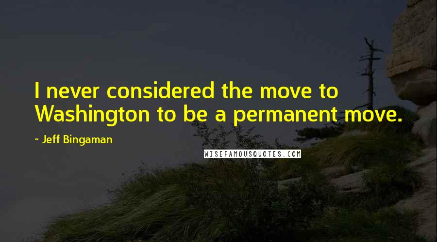 Jeff Bingaman quotes: I never considered the move to Washington to be a permanent move.