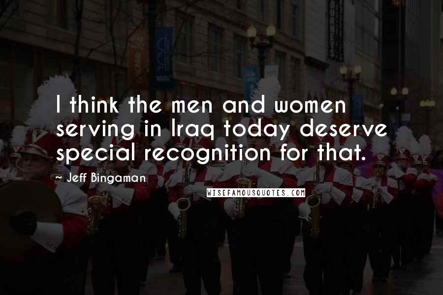 Jeff Bingaman quotes: I think the men and women serving in Iraq today deserve special recognition for that.