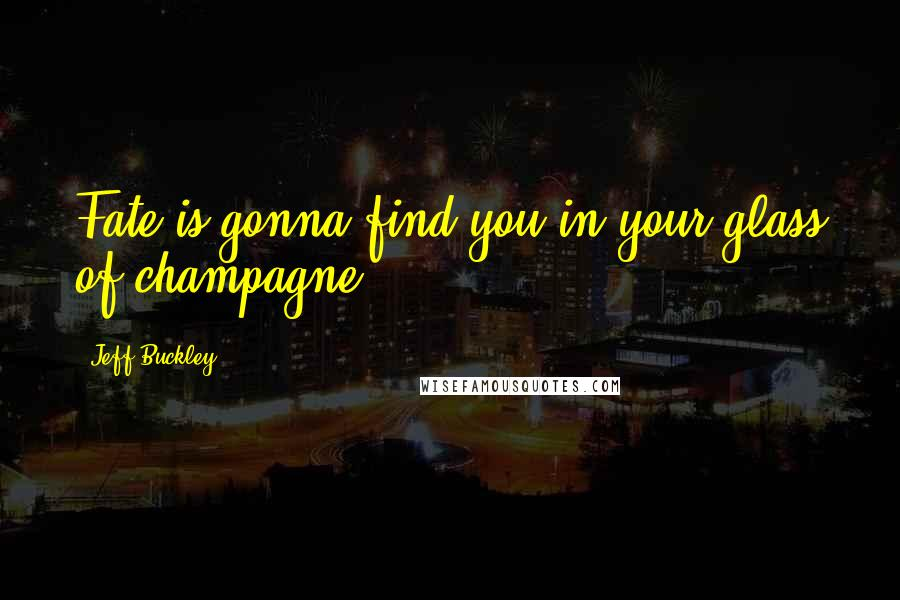 Jeff Buckley quotes: Fate is gonna find you in your glass of champagne.