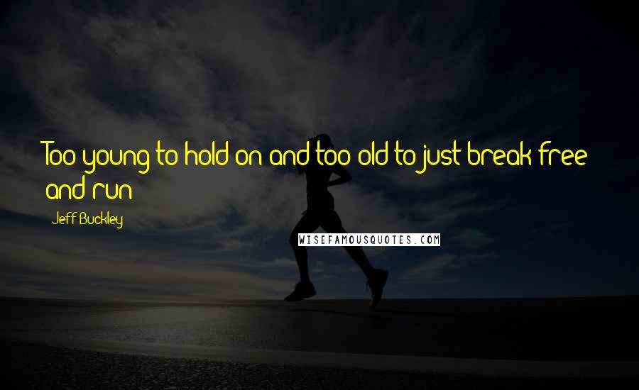 Jeff Buckley quotes: Too young to hold on and too old to just break free and run