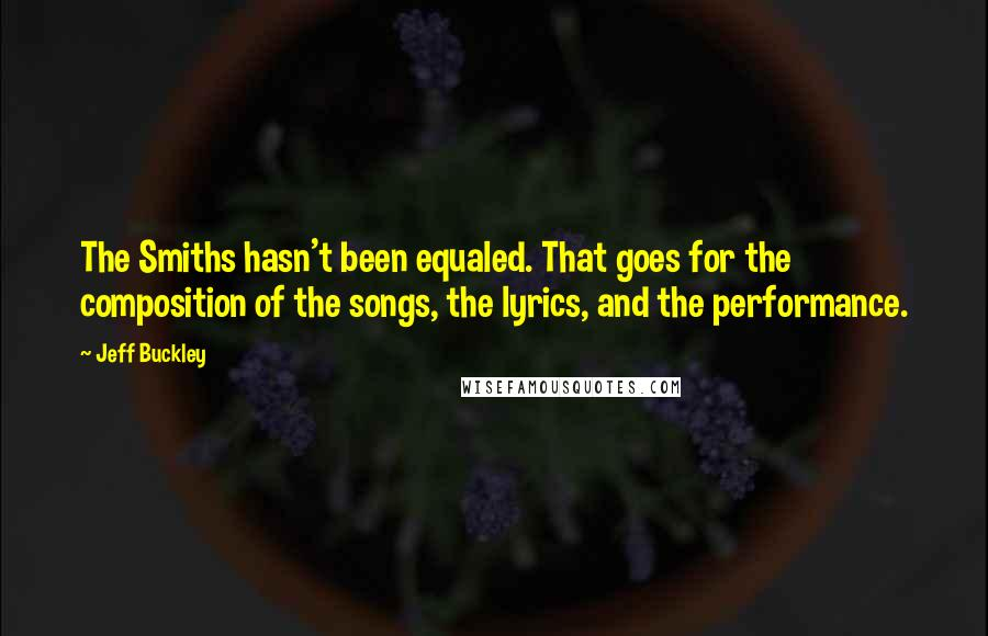 Jeff Buckley quotes: The Smiths hasn't been equaled. That goes for the composition of the songs, the lyrics, and the performance.