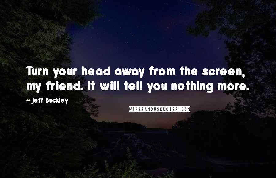 Jeff Buckley quotes: Turn your head away from the screen, my friend. It will tell you nothing more.