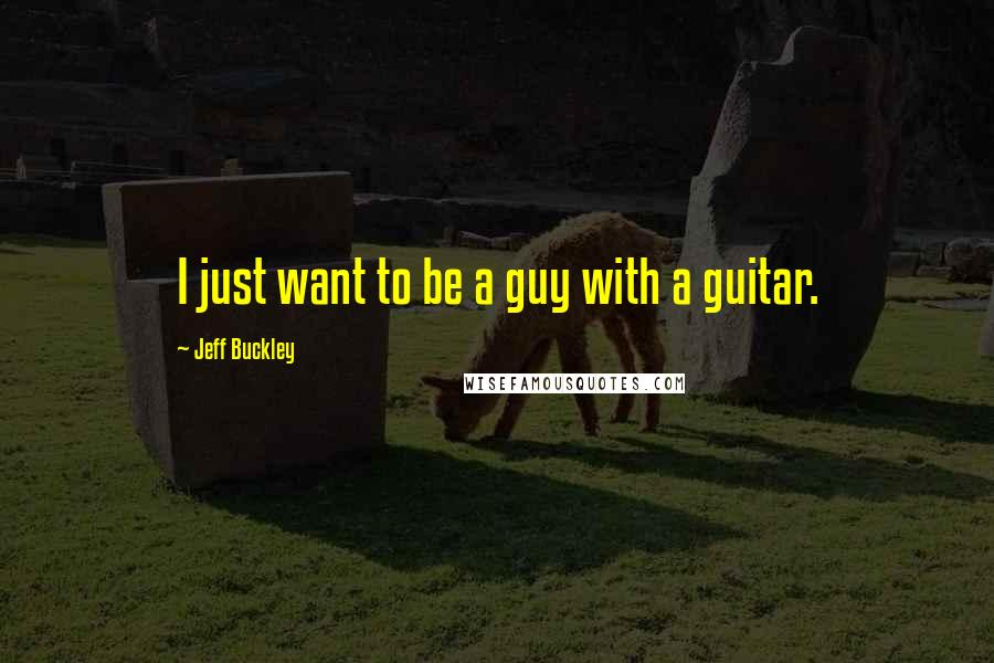 Jeff Buckley quotes: I just want to be a guy with a guitar.