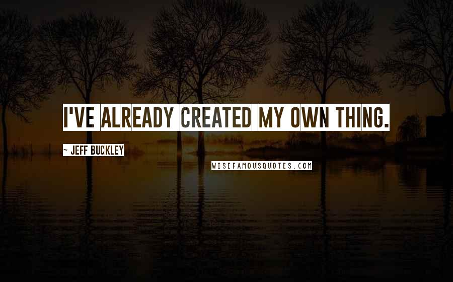 Jeff Buckley quotes: I've already created my own thing.
