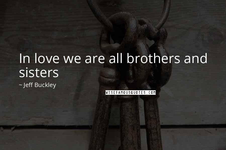 Jeff Buckley quotes: In love we are all brothers and sisters