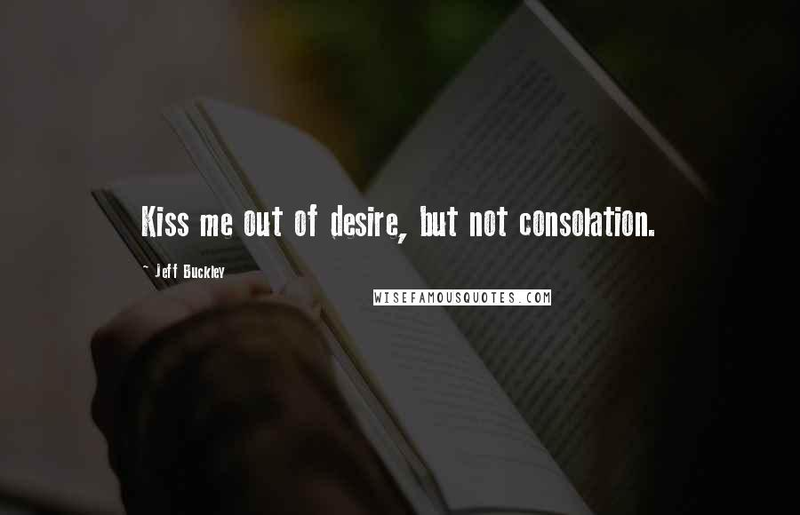 Jeff Buckley quotes: Kiss me out of desire, but not consolation.