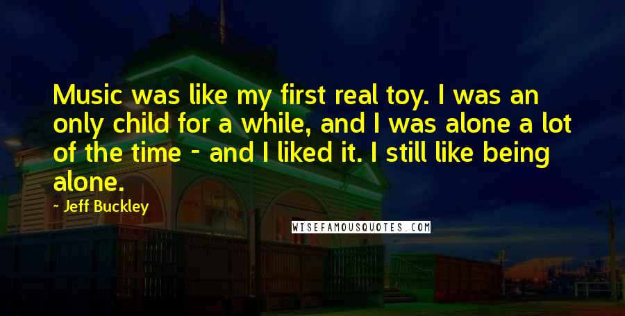 Jeff Buckley quotes: Music was like my first real toy. I was an only child for a while, and I was alone a lot of the time - and I liked it. I
