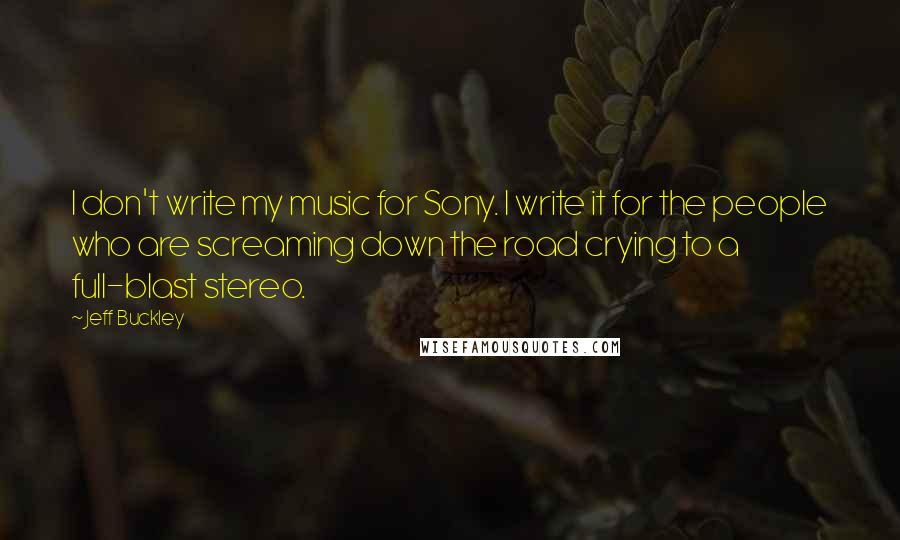 Jeff Buckley quotes: I don't write my music for Sony. I write it for the people who are screaming down the road crying to a full-blast stereo.